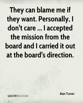 Alan Turner - They can blame me if they want. Personally, I don't care ... I accepted the mission from the board and I carried it out at the board's direction.