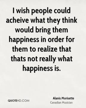Alanis Morisette - I wish people could acheive what they think would bring them happiness in order for them to realize that thats not really what happiness is.