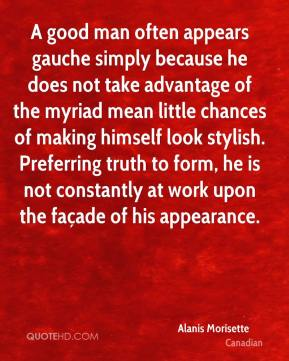 A good man often appears gauche simply because he does not take advantage of the myriad mean little chances of making himself look stylish. Preferring truth to form, he is not constantly at work upon the façade of his appearance.