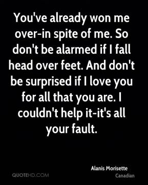 You've already won me over-in spite of me. So don't be alarmed if I fall head over feet. And don't be surprised if I love you for all that you are. I couldn't help it-it's all your fault.