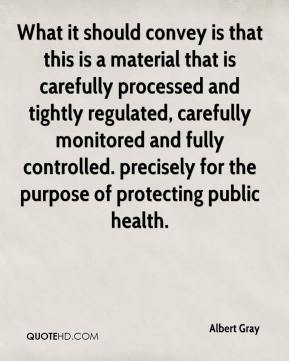 What it should convey is that this is a material that is carefully processed and tightly regulated, carefully monitored and fully controlled. precisely for the purpose of protecting public health.
