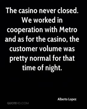Alberto Lopez - The casino never closed. We worked in cooperation with Metro and as for the casino, the customer volume was pretty normal for that time of night.