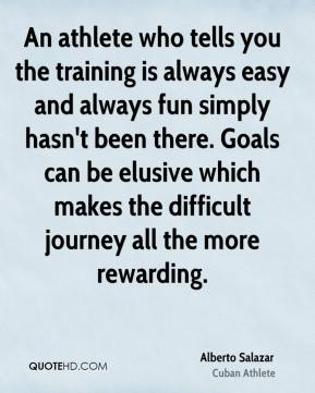 Alberto Salazar - An athlete who tells you the training is always easy and always fun simply hasn't been there. Goals can be elusive which makes the difficult journey all the more rewarding.