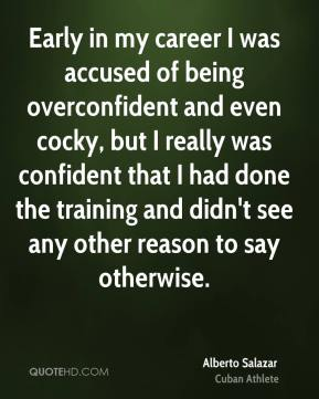 Early in my career I was accused of being overconfident and even cocky, but I really was confident that I had done the training and didn't see any other reason to say otherwise.
