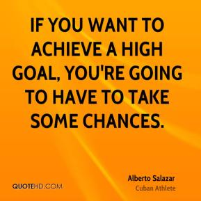 If you want to achieve a high goal, you're going to have to take some chances.