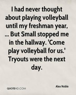 Alex Noble - I had never thought about playing volleyball until my freshman year, ... But Small stopped me in the hallway. 'Come play volleyball for us.' Tryouts were the next day.