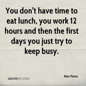 Alex Perez - You don't have time to eat lunch, you work 12 hours and then the first days you just try to keep busy.
