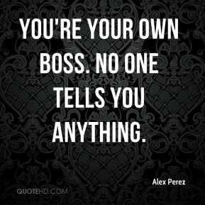 Alex Perez - You're your own boss. No one tells you anything.