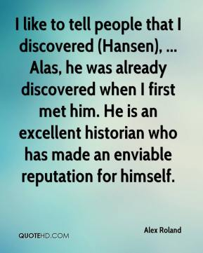 Alex Roland - I like to tell people that I discovered (Hansen), ... Alas, he was already discovered when I first met him. He is an excellent historian who has made an enviable reputation for himself.