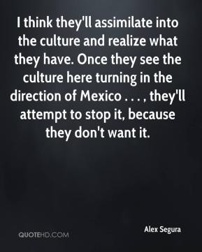 Alex Segura - I think they'll assimilate into the culture and realize what they have. Once they see the culture here turning in the direction of Mexico . . . , they'll attempt to stop it, because they don't want it.