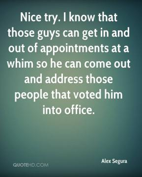 Alex Segura - Nice try. I know that those guys can get in and out of appointments at a whim so he can come out and address those people that voted him into office.