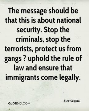 Alex Segura - The message should be that this is about national security. Stop the criminals, stop the terrorists, protect us from gangs ? uphold the rule of law and ensure that immigrants come legally.