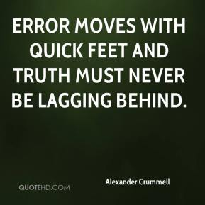 Alexander Crummell - Error moves with quick feet and truth must never be lagging behind.