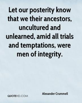 Alexander Crummell - Let our posterity know that we their ancestors, uncultured and unlearned, amid all trials and temptations, were men of integrity.