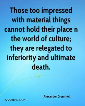 Alexander Crummell - Those too impressed with material things cannot hold their place n the world of culture; they are relegated to inferiority and ultimate death.