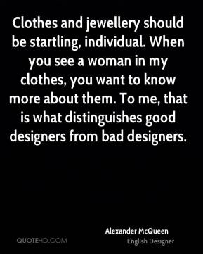 Alexander McQueen - Clothes and jewellery should be startling, individual. When you see a woman in my clothes, you want to know more about them. To me, that is what distinguishes good designers from bad designers.