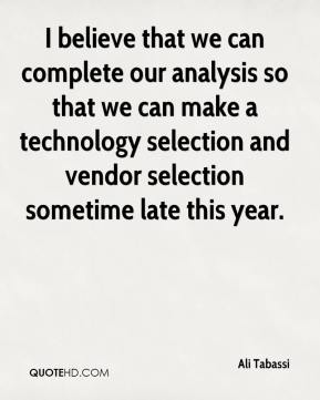 Ali Tabassi - I believe that we can complete our analysis so that we can make a technology selection and vendor selection sometime late this year.