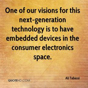Ali Tabassi - One of our visions for this next-generation technology is to have embedded devices in the consumer electronics space.