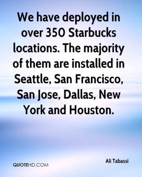 Ali Tabassi - We have deployed in over 350 Starbucks locations. The majority of them are installed in Seattle, San Francisco, San Jose, Dallas, New York and Houston.