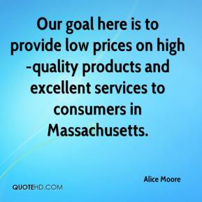 Alice Moore - Our goal here is to provide low prices on high-quality products and excellent services to consumers in Massachusetts.