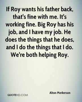 Alton Merkerson - If Roy wants his father back, that's fine with me. It's working fine. Big Roy has his job, and I have my job. He does the things that he does, and I do the things that I do. We're both helping Roy.