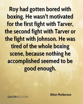 Alton Merkerson - Roy had gotten bored with boxing. He wasn't motivated for the first fight with Tarver, the second fight with Tarver or the fight with Johnson. He was tired of the whole boxing scene, because nothing he accomplished seemed to be good enough.