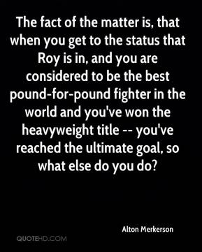 Alton Merkerson - The fact of the matter is, that when you get to the status that Roy is in, and you are considered to be the best pound-for-pound fighter in the world and you've won the heavyweight title -- you've reached the ultimate goal, so what else do you do?
