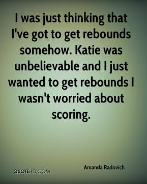 Amanda Radovich - I was just thinking that I've got to get rebounds somehow. Katie was unbelievable and I just wanted to get rebounds I wasn't worried about scoring.