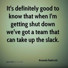 Amanda Radovich - It's definitely good to know that when I'm getting shut down we've got a team that can take up the slack.