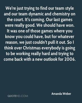 Amanda Weber - We're just trying to find our team style and our team dynamic and chemistry on the court. It's coming. Our last games were really good. We should have won. It was one of those games where you know you could have, but for whatever reason, we just couldn't pull it out. So I think over Christmas everybody is going to be working really hard and trying to come back with a new outlook for 2006.