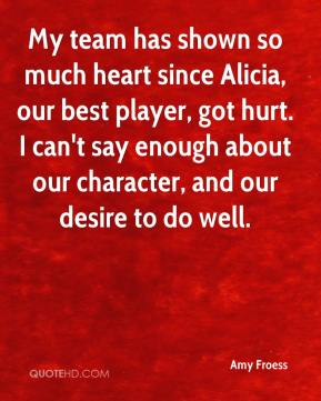 Amy Froess - My team has shown so much heart since Alicia, our best player, got hurt. I can't say enough about our character, and our desire to do well.