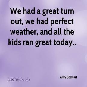 Amy Stewart - We had a great turn out, we had perfect weather, and all the kids ran great today.
