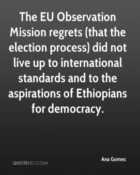 Ana Gomes - The EU Observation Mission regrets (that the election process) did not live up to international standards and to the aspirations of Ethiopians for democracy.