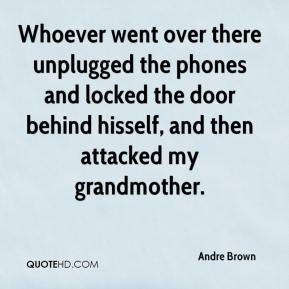 Andre Brown - Whoever went over there unplugged the phones and locked the door behind hisself, and then attacked my grandmother.