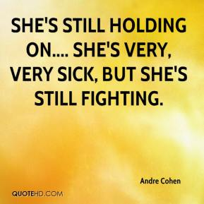 Andre Cohen - She's still holding on.... She's very, very sick, but she's still fighting.