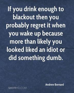 If you drink enough to blackout then you probably regret it when you wake up because more than likely you looked liked an idiot or did something dumb.