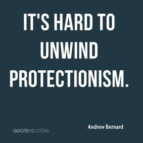 Andrew Bernard - It's hard to unwind protectionism.