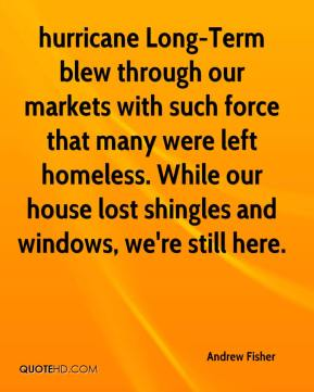 Andrew Fisher - hurricane Long-Term blew through our markets with such force that many were left homeless. While our house lost shingles and windows, we're still here.