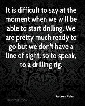 It is difficult to say at the moment when we will be able to start drilling. We are pretty much ready to go but we don't have a line of sight, so to speak, to a drilling rig.