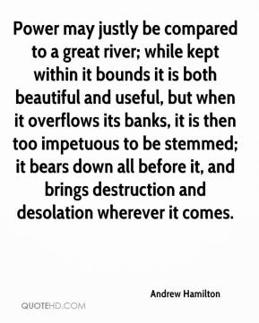 Power may justly be compared to a great river; while kept within it bounds it is both beautiful and useful, but when it overflows its banks, it is then too impetuous to be stemmed; it bears down all before it, and brings destruction and desolation wherever it comes.