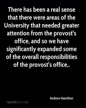 There has been a real sense that there were areas of the University that needed greater attention from the provost's office, and so we have significantly expanded some of the overall responsibilities of the provost's office.