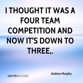 Andrew Murphy - I thought it was a four team competition and now it's down to three.