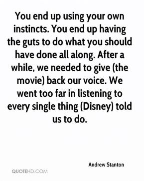 Andrew Stanton - You end up using your own instincts. You end up having the guts to do what you should have done all along. After a while, we needed to give (the movie) back our voice. We went too far in listening to every single thing (Disney) told us to do.