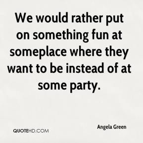 Angela Green - We would rather put on something fun at someplace where they want to be instead of at some party.