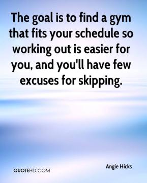 Angie Hicks - The goal is to find a gym that fits your schedule so working out is easier for you, and you'll have few excuses for skipping.