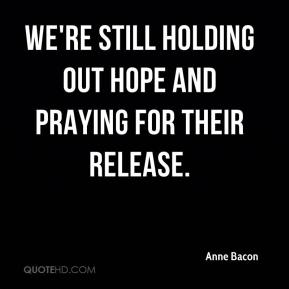 Anne Bacon - We're still holding out hope and praying for their release.