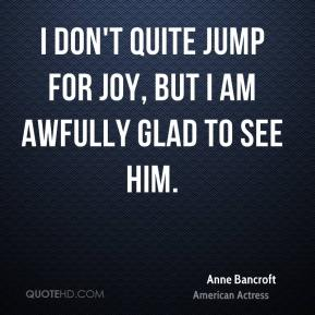 Anne Bancroft - I don't quite jump for joy, but I am awfully glad to see him.