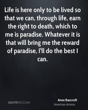 Anne Bancroft - Life is here only to be lived so that we can, through life, earn the right to death, which to me is paradise. Whatever it is that will bring me the reward of paradise, I'll do the best I can.