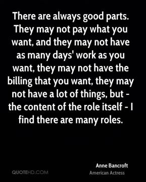 There are always good parts. They may not pay what you want, and they may not have as many days' work as you want, they may not have the billing that you want, they may not have a lot of things, but - the content of the role itself - I find there are many roles.