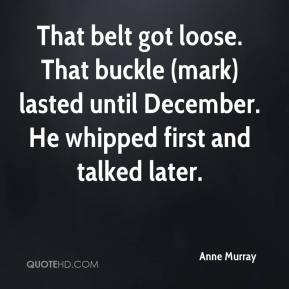 Anne Murray - That belt got loose. That buckle (mark) lasted until December. He whipped first and talked later.